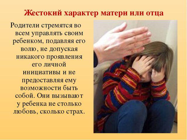 Жестокий характер матери или отца Родители стремятся во всем управлять своим...
