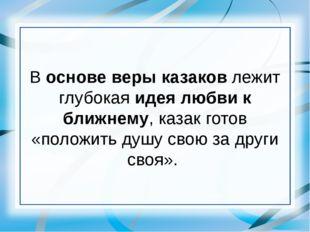 В основе веры казаков лежит глубокая идея любви к ближнему, казак готов «поло