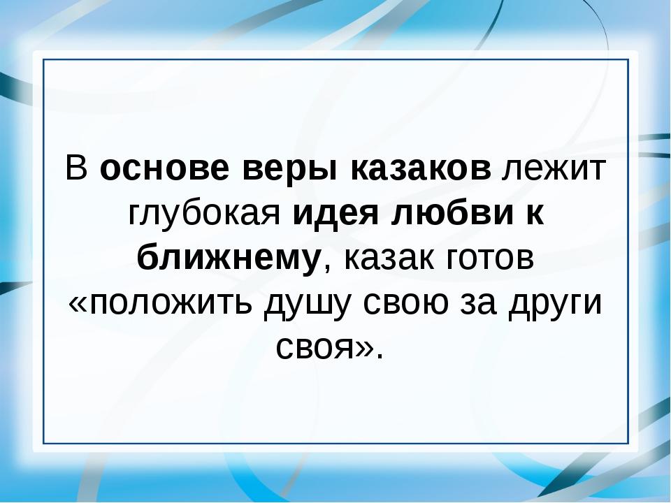 В основе веры казаков лежит глубокая идея любви к ближнему, казак готов «поло...