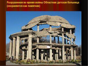 Разрушенная во время войны Областная детская больница (сохраняется как памятн