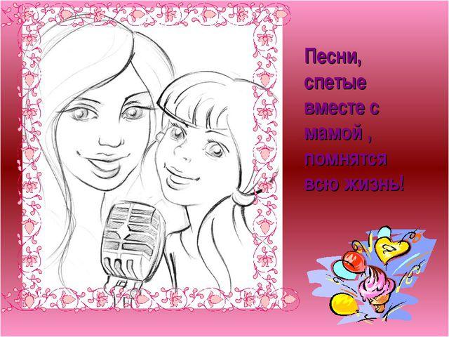 Песни, спетые вместе с мамой , помнятся всю жизнь!