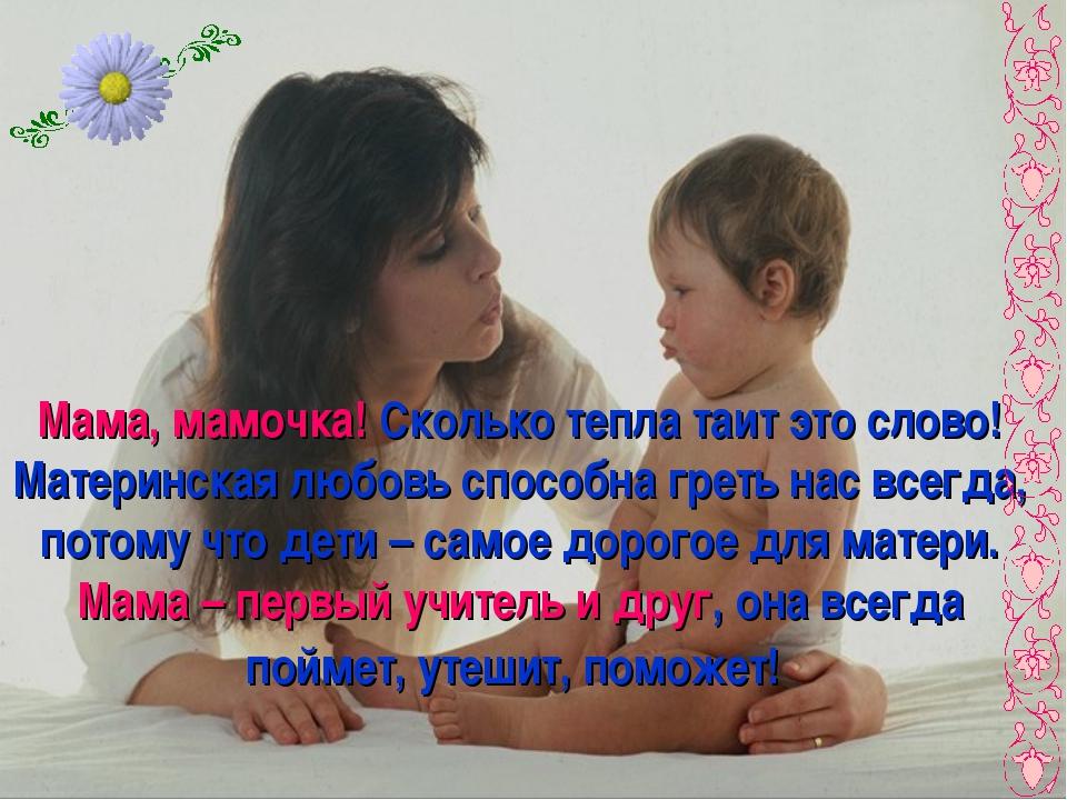 Мама, мамочка! Сколько тепла таит это слово! Материнская любовь способна грет...