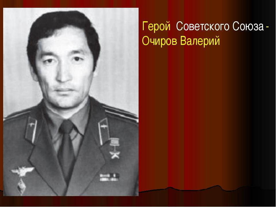 Герой Советского Союза - Очиров Валерий