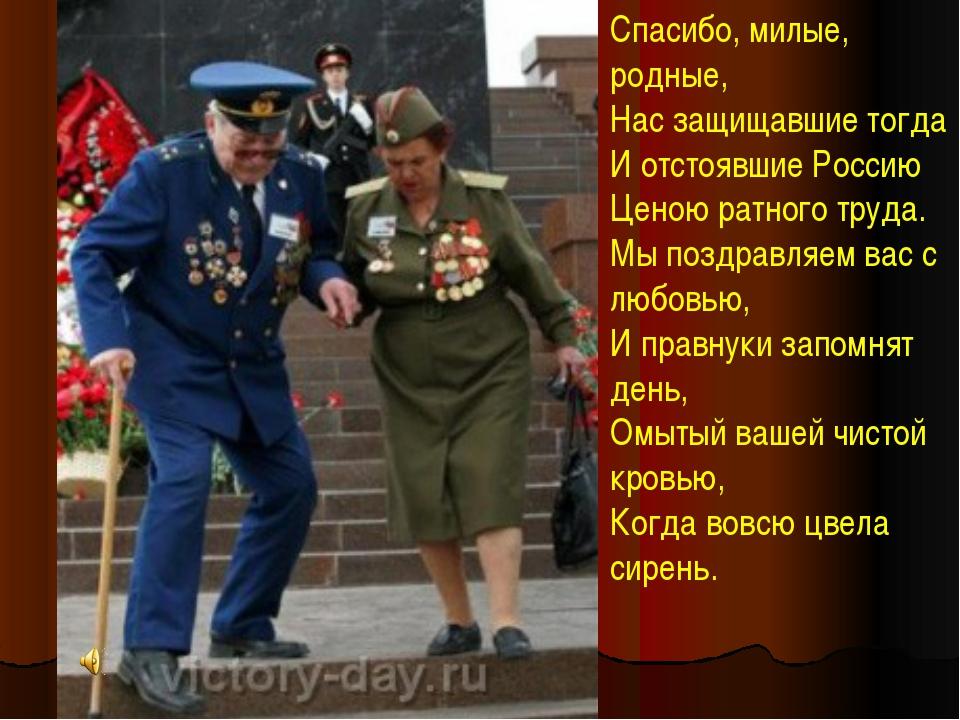 Спасибо, милые, родные, Нас защищавшие тогда И отстоявшие Россию Ценою ратног...