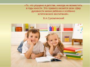 «То, что упущено в детстве, никогда не возместить в годы юности. Это правило