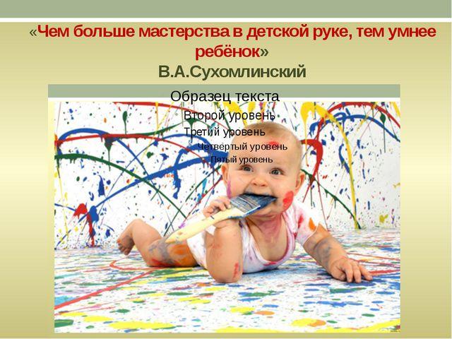 «Чем больше мастерства в детской руке, тем умнее ребёнок» В.А.Сухомлинский