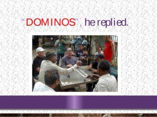 """DOMINOS"", he replied."