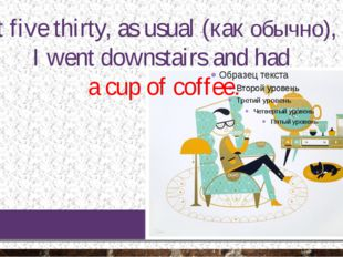 At five thirty, as usual (как обычно), I went downstairs and had a cup of cof
