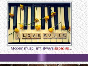 Modern music isn't always as bad as….