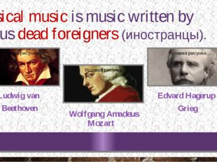 Classical music is music written by famous dead foreigners (иностранцы). Ludw