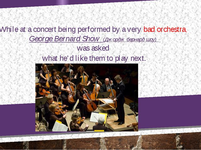 While at a concert being performed by a very bad orchestra, George Bernard Sh...