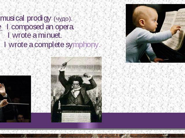 I was a musical prodigy (чудо). At three I composed an opera. At four I wrote...