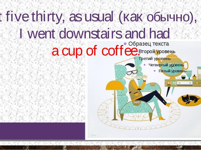 At five thirty, as usual (как обычно), I went downstairs and had a cup of cof...