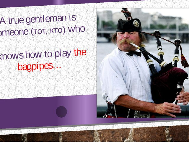 A true gentleman is someone (тот, кто) who knows how to play the bagpipes…