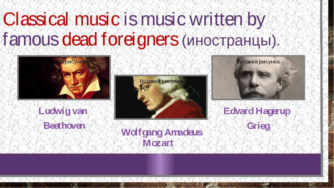 Classical music is music written by famous dead foreigners (иностранцы). Ludw...