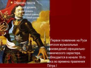 Первое появление на Руси светских музыкальных произведений официально-гимнич