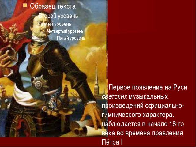 Первое появление на Руси светских музыкальных произведений официально-гимнич...