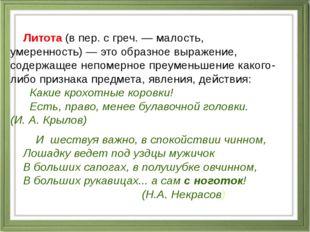 Литота(в пер. с греч.— малость, умеренность)— это образное выражение, сод
