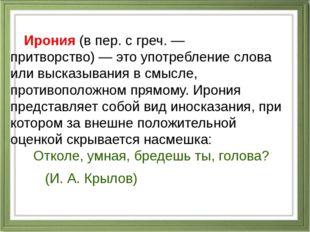 Ирония(в пер. с греч.— притворство)— это употребление слова или высказы