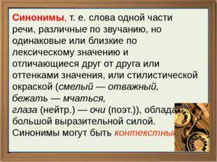 Синонимы, т. е. слова одной части речи, различные по звучанию, но одинаков
