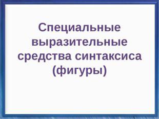 Синтаксические средства Специальные выразительные средства синтаксиса (ф