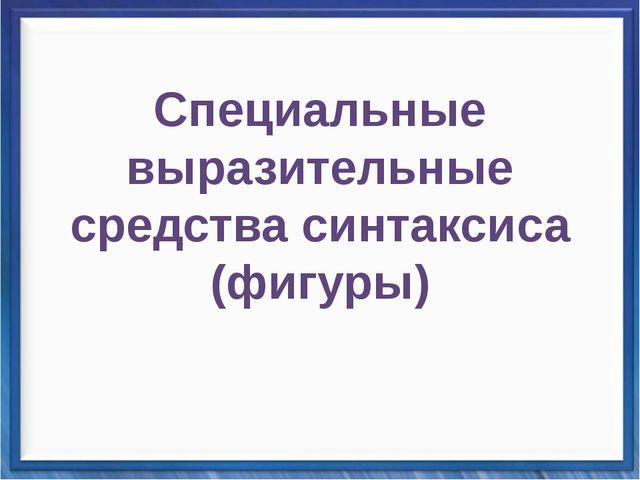 Синтаксические средства Специальные выразительные средства синтаксиса (ф...