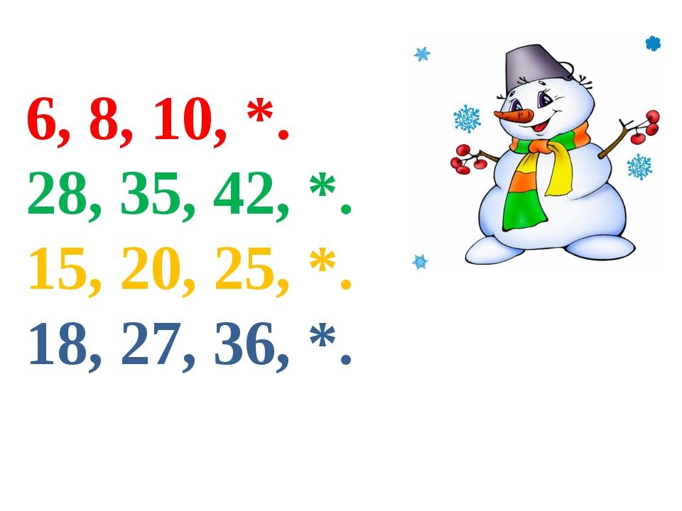 6, 8, 10, *. 28, 35, 42, *. 15, 20, 25, *. 18, 27, 36, *.