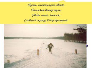 Пусть, снежинками звеня, Нагоняет ветер тучи, Уведи меня, лыжня, Словно в ска