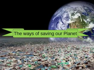 Planet The ways of saving our The ways of saving our Planet