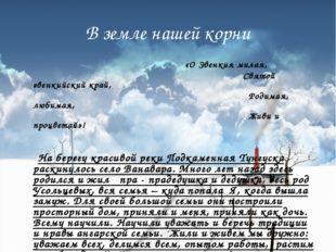 В земле нашей корни «О Эвенкия милая, Святой эвенкийский край, Родимая, любим