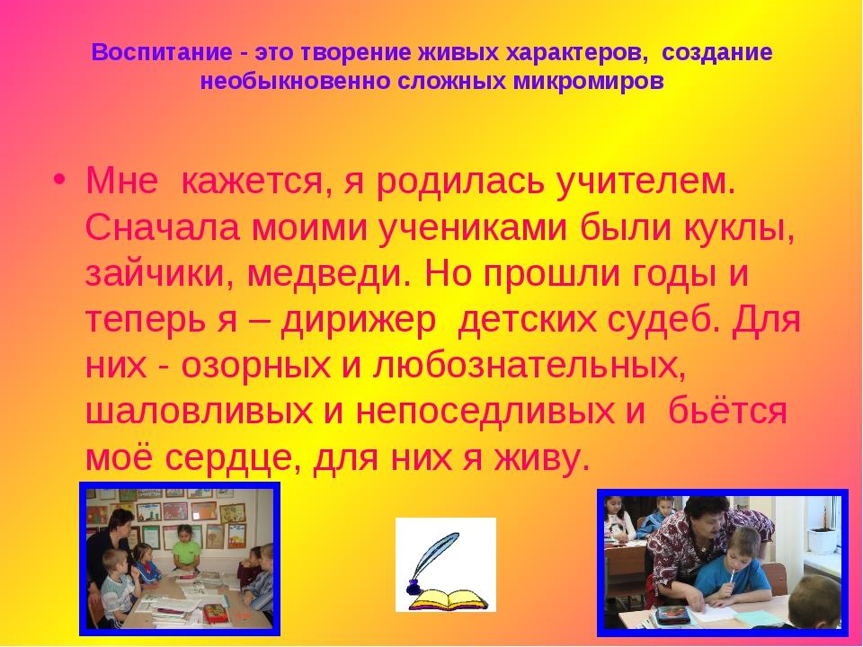Воспитание - это творение живых характеров, создание необыкновенно сложных ми...