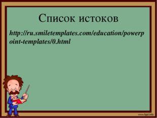 Список истоков http://ru.smiletemplates.com/education/powerpoint-templates/0.