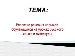 Развитие речевых навыков обучающихся на уроках русского языка и литертуры ТЕМА: