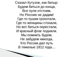 Сказал Кутузов, как батыр: Будем биться до конца, Все пули отстоим, Но Россию
