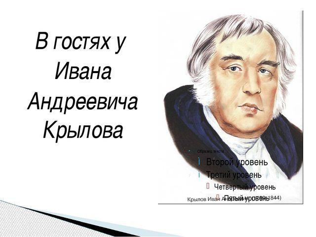 В гостях у Ивана Андреевича Крылова