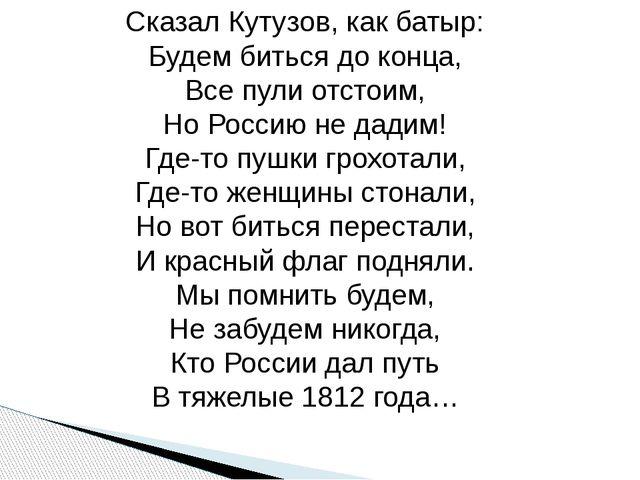 Сказал Кутузов, как батыр: Будем биться до конца, Все пули отстоим, Но Россию...