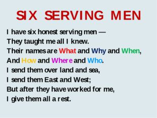 SIX SERVING MEN I have six honest serving men — They taught me all I knew. Th