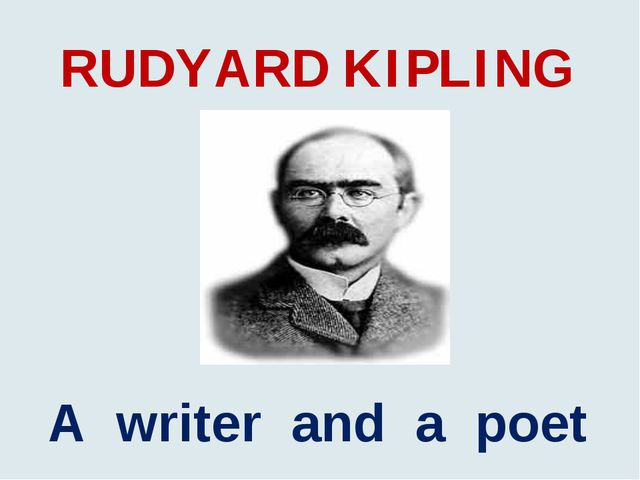 RUDYARD KIPLING A writer and a poet