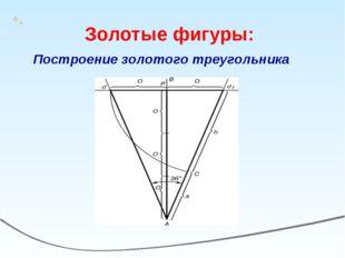 Построение золотого треугольника Золотые фигуры:
