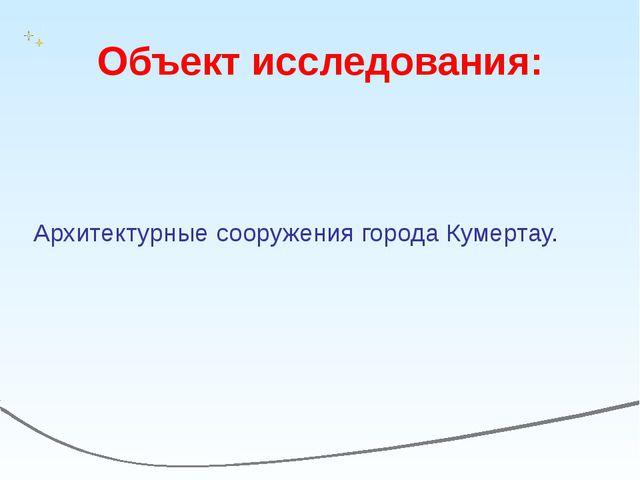 Объект исследования: Архитектурные сооружения города Кумертау.