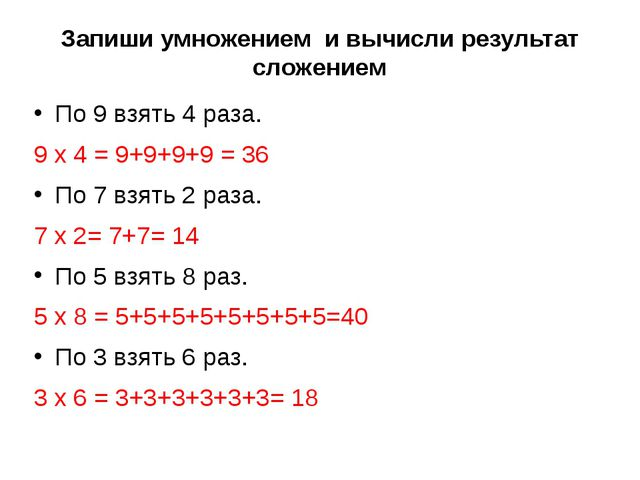 Запиши умножением и вычисли результат сложением По 9 взять 4 раза. 9 х 4 = 9+...
