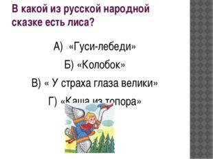 В какой из русской народной сказке есть лиса? А) «Гуси-лебеди» Б) «Колобок» В