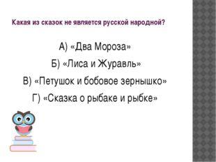 Какая из сказок не является русской народной? А) «Два Мороза» Б) «Лиса и Жура