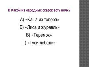 В Какой из народных сказок есть волк? А) «Каша из топора» Б) «Лиса и журавль»