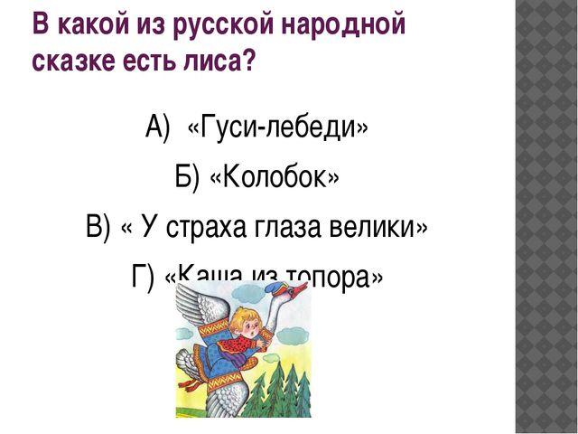 В какой из русской народной сказке есть лиса? А) «Гуси-лебеди» Б) «Колобок» В...