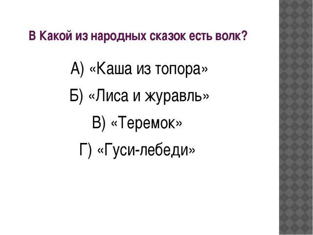 В Какой из народных сказок есть волк? А) «Каша из топора» Б) «Лиса и журавль»...