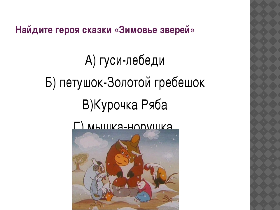 Найдите героя сказки «Зимовье зверей» А) гуси-лебеди Б) петушок-Золотой гребе...
