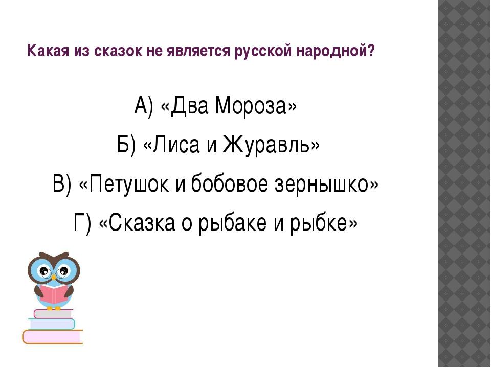 Какая из сказок не является русской народной? А) «Два Мороза» Б) «Лиса и Жура...