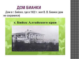 ДОМ БИАНКИ Дом в г. Бийске, где в 1922 г. жил В. В. Бианки (дом не сохранился)