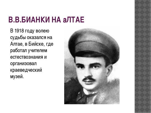 В.В.БИАНКИ НА аЛТАЕ В 1918 году волею судьбы оказался на Алтае, в Бийске, где...